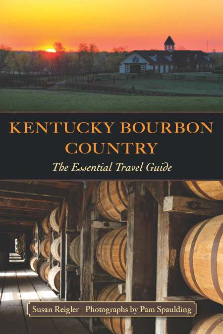 Kentucky Bourbon Country: The Essential Travel Guide By Susan Reigler, Photographs by Pam Spaulding